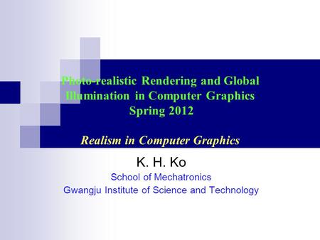 Photo-realistic Rendering and Global Illumination in Computer Graphics Spring 2012 Realism in Computer Graphics K. H. Ko School of Mechatronics Gwangju.