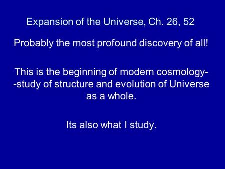 Expansion of the Universe, Ch. 26, 52 Probably the most profound discovery of all! This is the beginning of modern cosmology- -study of structure and evolution.