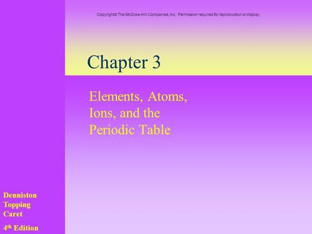 Chapter 3 Elements, Atoms, Ions, and the Periodic Table Denniston Topping Caret 4 th Edition Copyright  The McGraw-Hill Companies, Inc. Permission required.