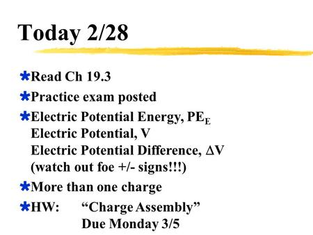 Today 2/28  Read Ch 19.3  Practice exam posted  Electric Potential Energy, PE E Electric Potential, V Electric Potential Difference,  V (watch out.