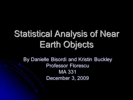 Statistical Analysis of Near Earth Objects By Danielle Bisordi and Kristin Buckley Professor Florescu MA 331 December 3, 2009.