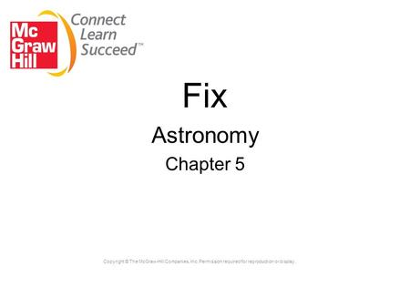 Copyright © The McGraw-Hill Companies, Inc. Permission required for reproduction or display. Fix Astronomy Chapter 5.