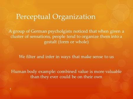 Perceptual Organization A group of German psycholgists noticed that when given a cluster of sensations, people tend to organize them into a gestalt (form.