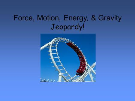 Force, Motion, Energy, & Gravity Jeopardy!. Force, Motion, Energy, & Gravity Jeopardy 100 500 400 300 200 Force 100 500 400 300 200 Motion 100 500 400.