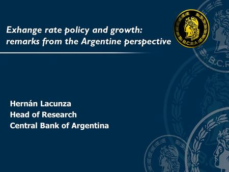 Exhange rate policy and growth: remarks from the Argentine perspective Hernán Lacunza Head of Research Central Bank of Argentina.