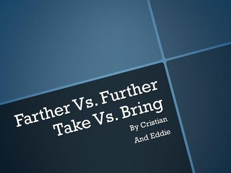 Farther Vs. Further Take Vs. Bring By Cristian And Eddie.