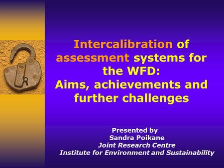 Intercalibration of assessment systems for the WFD: Aims, achievements and further challenges Presented by Sandra Poikane Joint Research Centre Institute.