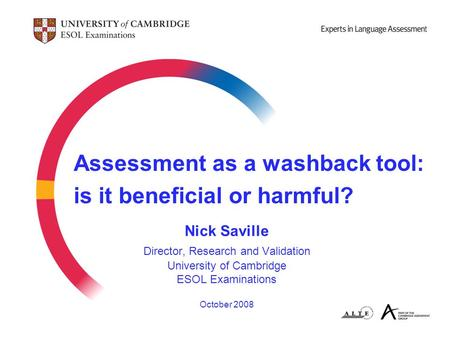 Assessment as a washback tool: is it beneficial or harmful? Nick Saville Director, Research and Validation University of Cambridge ESOL Examinations October.