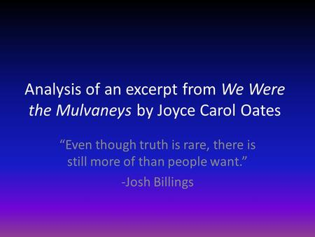 "Analysis of an excerpt from We Were the Mulvaneys by Joyce Carol Oates ""Even though truth is rare, there is still more of than people want."" -Josh Billings."