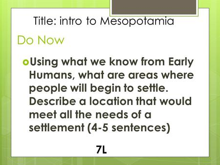 Do Now  Using what we know from Early Humans, what are areas where people will begin to settle. Describe a location that would meet all the needs of a.
