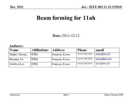 Doc.: IEEE 802.11-11/1539r0 Submission Dec. 2011 Minho Cheong, ETRISlide 1 Beam forming for 11ah Date: 2011-12-12 Authors: