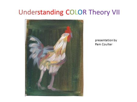 Understanding COLOR Theory VII presentation by Pam Coulter.