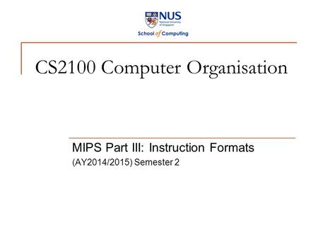 CS2100 Computer Organisation MIPS Part III: Instruction Formats (AY2014/2015) Semester 2.