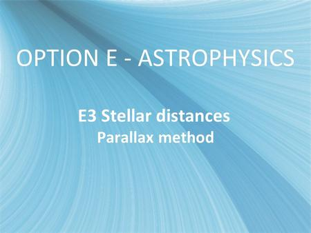 OPTION E - ASTROPHYSICS E3 Stellar distances Parallax method.