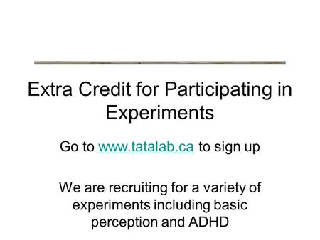 Extra Credit for Participating in Experiments Go to www.tatalab.ca to sign upwww.tatalab.ca We are recruiting for a variety of experiments including basic.