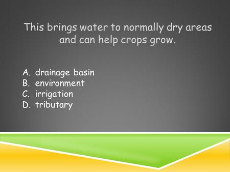 This brings water to normally dry areas and can help crops grow. A.drainage basin B.environment C.irrigation D.tributary.