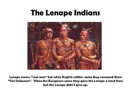 "The Lenape Indians Lenape means ""real men"" but when English settlers came they renamed them ""The Delaware"". When the Europeans came they gave the Lenape."