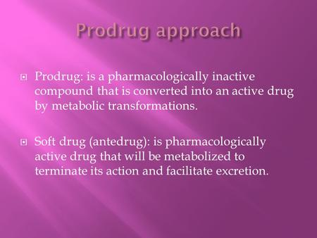 Prodrug approach Prodrug: is a pharmacologically inactive compound that is converted into an active drug by metabolic transformations. Soft drug (antedrug):
