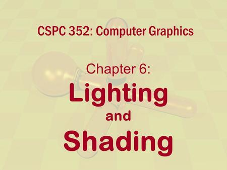 CSPC 352: Computer Graphics Chapter 6: Lighting and Shading.
