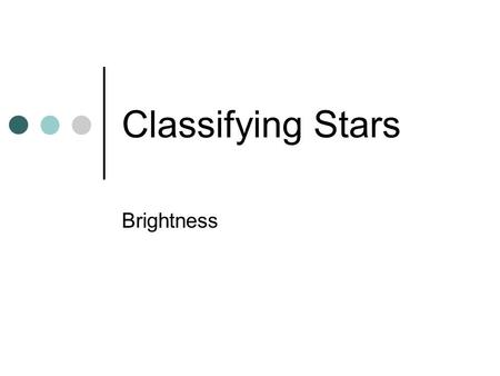 Classifying Stars Brightness. Some stars are so bright that you can see them even in a lighted city, while others are so dim that you can only see them.
