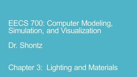 EECS 700: Computer Modeling, Simulation, and Visualization Dr. Shontz Chapter 3: Lighting and Materials.