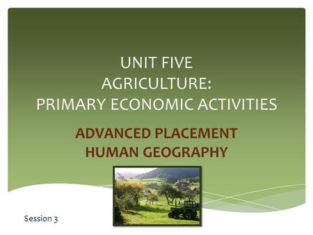 UNIT FIVE AGRICULTURE: PRIMARY ECONOMIC ACTIVITIES ADVANCED PLACEMENT HUMAN GEOGRAPHY Session 3.