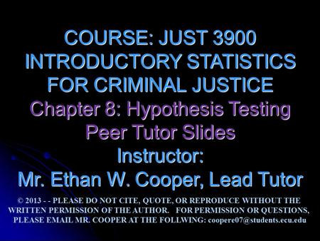 COURSE: JUST 3900 INTRODUCTORY STATISTICS FOR CRIMINAL JUSTICE Chapter 8: Hypothesis Testing Peer Tutor Slides Instructor: Mr. Ethan W. Cooper, Lead Tutor.