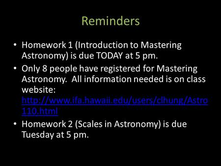 Reminders Homework 1 (Introduction to Mastering Astronomy) is due TODAY at 5 pm. Only 8 people have registered for Mastering Astronomy. All information.