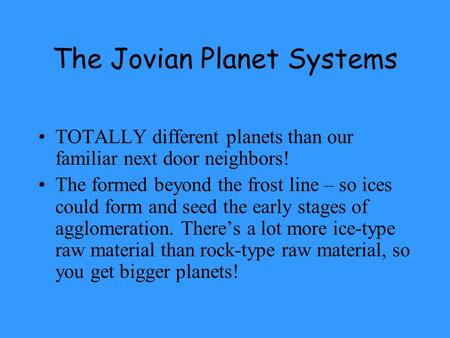 The Jovian Planet Systems TOTALLY different planets than our familiar next door neighbors! The formed beyond the frost line – so ices could form and seed.