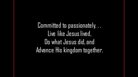 Committed to passionately... Live like Jesus lived, Do what Jesus did, and Advance His kingdom together.