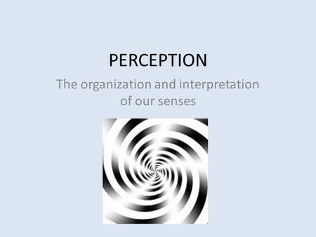 PERCEPTION The organization and interpretation of our senses.
