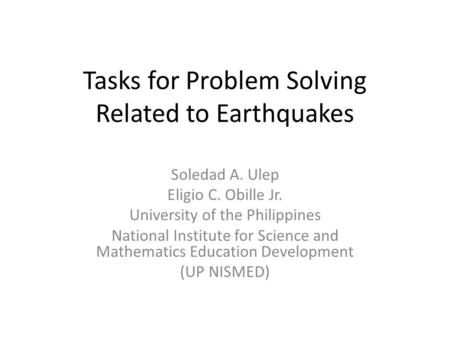Tasks for Problem Solving Related to Earthquakes Soledad A. Ulep Eligio C. Obille Jr. University of the Philippines National Institute for Science and.