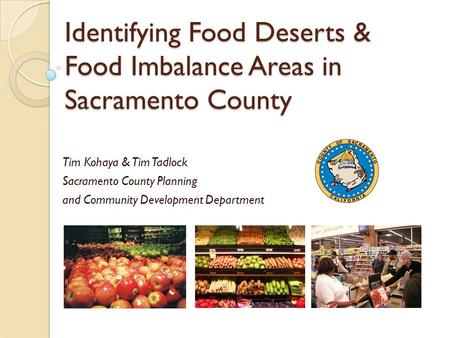 Identifying Food Deserts & Food Imbalance Areas in Sacramento County Tim Kohaya & Tim Tadlock Sacramento County Planning and Community Development Department.