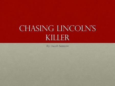 Chasing Lincoln's Killer By: Jacob Semrow. March 4 th April 3 rd April 9 th April 14 th March 17 th April 14 th April 14 th April 15 th April 16 th April.