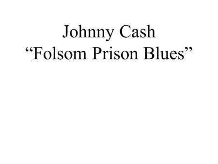 "Johnny Cash ""Folsom Prison Blues"". Cultural Importance 1. Johnny Cash has been inducted into THREE Halls of Fame: Rock n' Roll, Country & Gospel 2. He."