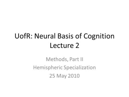UofR: Neural Basis of Cognition Lecture 2 Methods, Part II Hemispheric Specialization 25 May 2010.