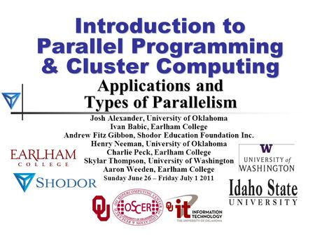 Introduction to Parallel Programming & Cluster Computing Applications and Types of Parallelism Josh Alexander, University of Oklahoma Ivan Babic, Earlham.