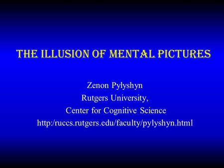 The Illusion of Mental Pictures Zenon Pylyshyn Rutgers University, Center for Cognitive Science