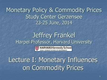 1 Monetary Policy & Commodity Prices Study Center Gerzensee 23-25 June, 2014 Jeffrey Frankel Harpel Professor, Harvard University Lecture I: Monetary Influences.