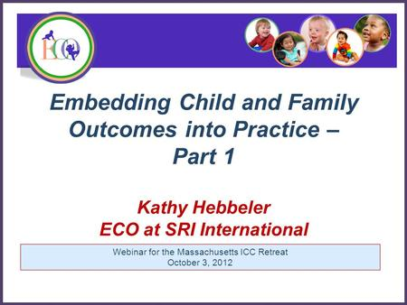 Embedding Child and Family Outcomes into Practice – Part 1 Kathy Hebbeler ECO at SRI International Early Childhood Outcomes Center Webinar for the Massachusetts.