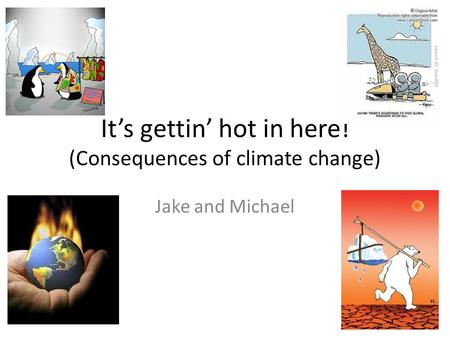 It's gettin' hot in here! (Consequences of climate change) Jake and Michael.