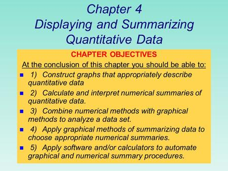 Chapter 4 Displaying and Summarizing Quantitative Data CHAPTER OBJECTIVES At the conclusion of this chapter you should be able to: n 1)Construct graphs.