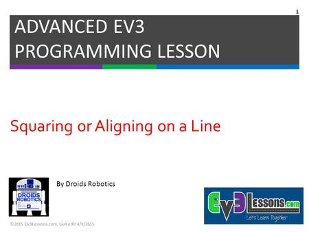 By Droids Robotics Squaring or Aligning on a Line ADVANCED EV3 PROGRAMMING LESSON ©2015 EV3Lessons.com, Last edit 4/9/2015 1.
