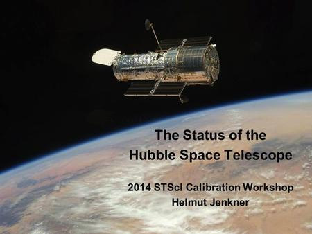 The Status of the Hubble Space Telescope 2014 STScI Calibration Workshop Helmut Jenkner.