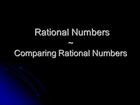 Rational Numbers ~ Comparing Rational Numbers Rational Numbers ~ Comparing Rational Numbers.