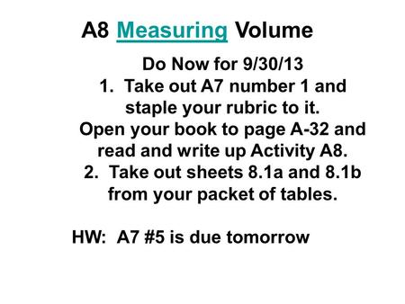 A8 Measuring VolumeMeasuring Do Now for 9/30/13 1. Take out A7 number 1 and staple your rubric to it. Open your book to page A-32 and read and write up.
