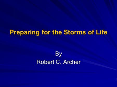 Preparing for the Storms of Life By Robert C. Archer.