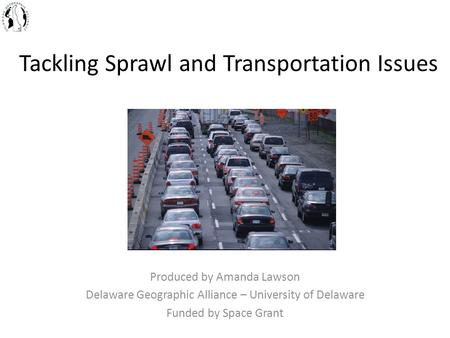 Tackling Sprawl and Transportation Issues Produced by Amanda Lawson Delaware Geographic Alliance – University of Delaware Funded by Space Grant.