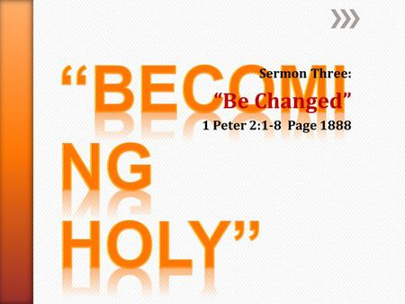 "Sermon Three: ""Be Changed"" 1 Peter 2:1-8 Page 1888."