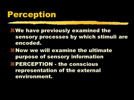 Perception zWe have previously examined the sensory processes by which stimuli are encoded. zNow we will examine the ultimate purpose of sensory information.